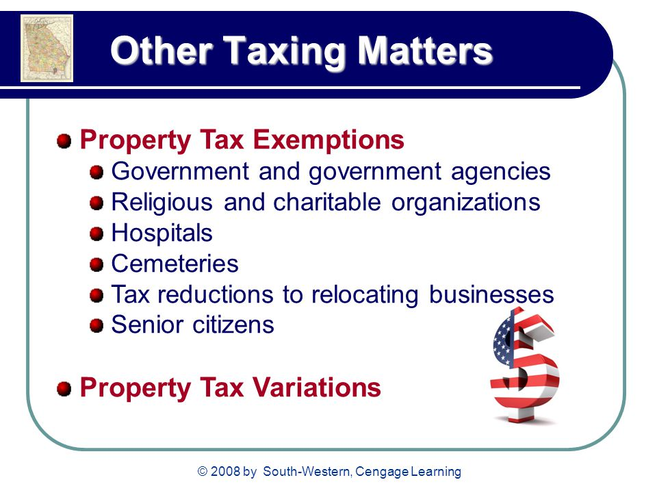 © 2008 by South-Western, Cengage Learning Other Taxing Matters Other Taxing Matters Property Tax Exemptions Government and government agencies Religious and charitable organizations Hospitals Cemeteries Tax reductions to relocating businesses Senior citizens Property Tax Variations