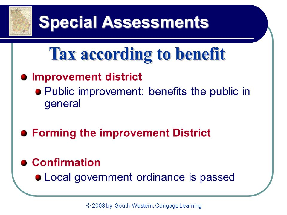 © 2008 by South-Western, Cengage Learning Special Assessments Improvement district Public improvement: benefits the public in general Forming the improvement District Confirmation Local government ordinance is passed