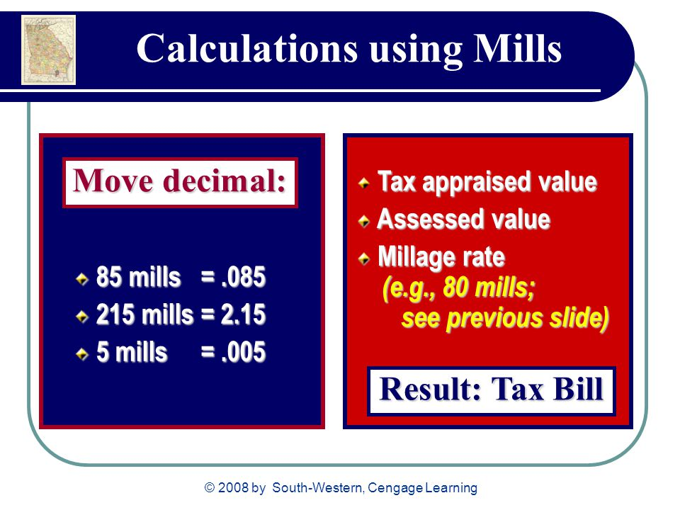 © 2008 by South-Western, Cengage Learning Calculations using Mills 85 mills = mills = mills = mills = mills = mills =.005 Move decimal: Tax appraised value Assessed value Assessed value Millage rate (e.g., 80 mills; see previous slide) Millage rate (e.g., 80 mills; see previous slide) Result: Tax Bill