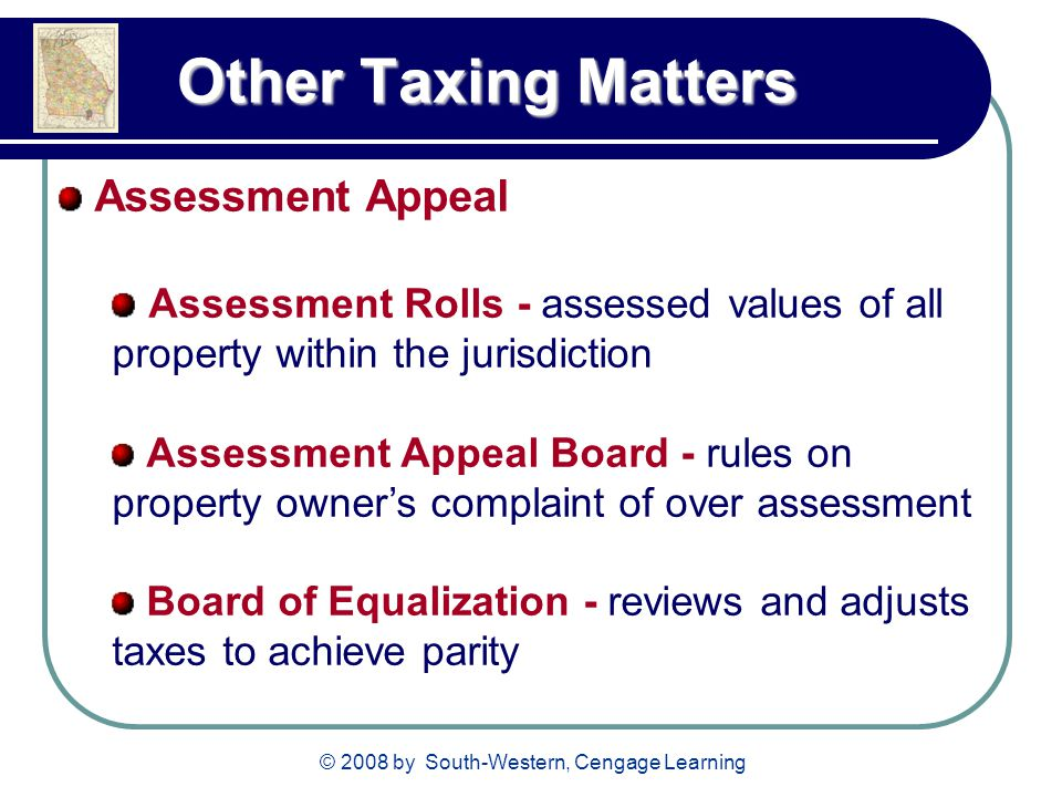 © 2008 by South-Western, Cengage Learning Other Taxing Matters Other Taxing Matters Assessment Appeal Assessment Rolls - assessed values of all property within the jurisdiction Assessment Appeal Board - rules on property owner's complaint of over assessment Board of Equalization - reviews and adjusts taxes to achieve parity