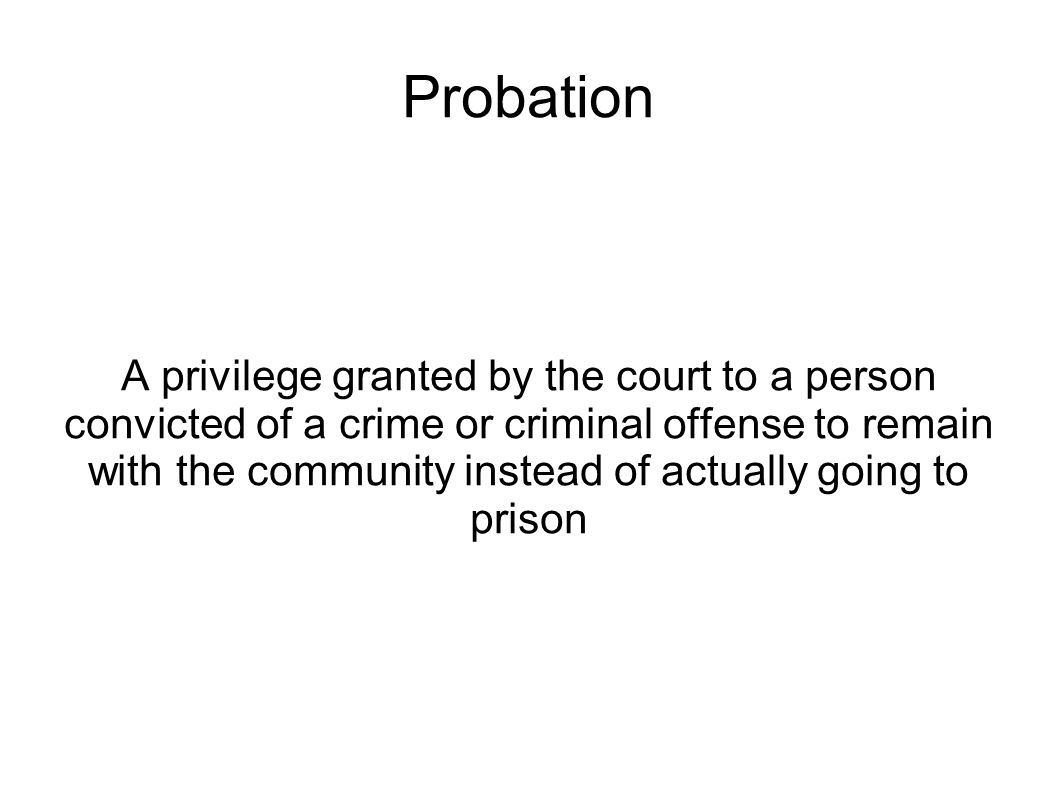 Probation A privilege granted by the court to a person convicted of a crime or criminal offense to remain with the community instead of actually going to prison