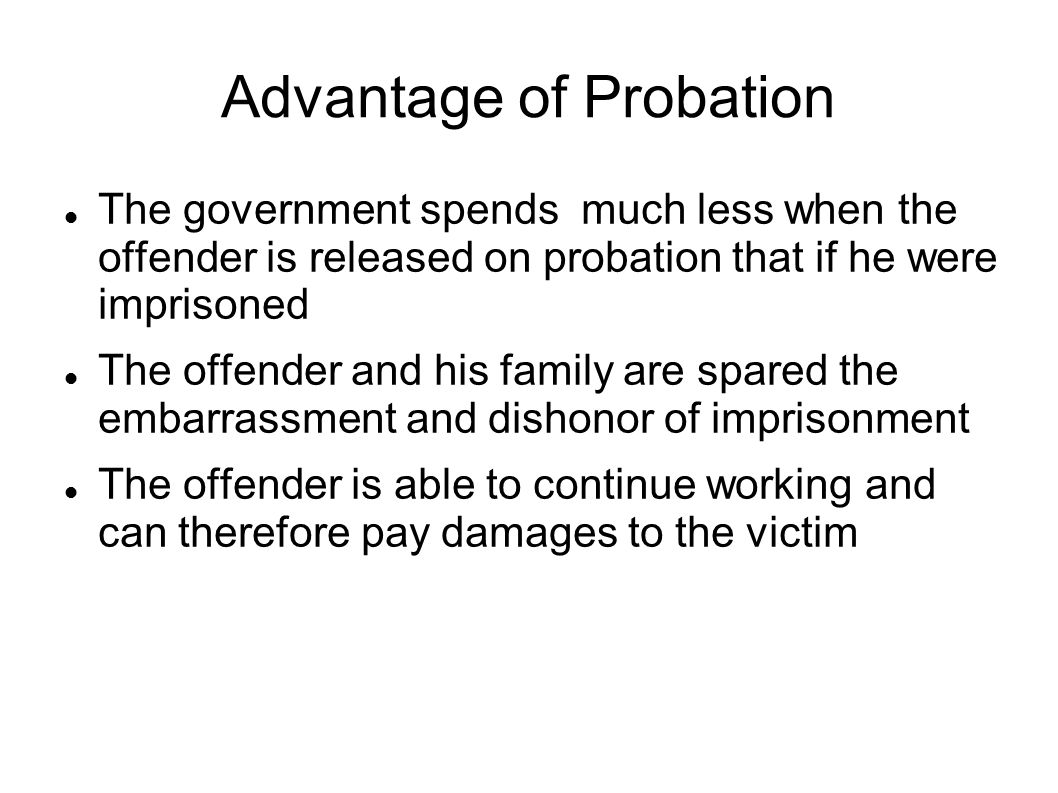 Advantage of Probation The government spends much less when the offender is released on probation that if he were imprisoned The offender and his family are spared the embarrassment and dishonor of imprisonment The offender is able to continue working and can therefore pay damages to the victim