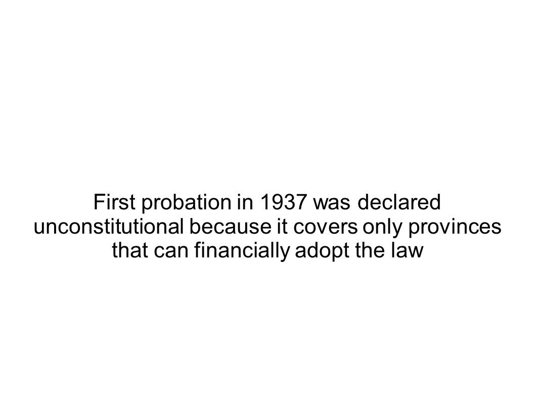 First probation in 1937 was declared unconstitutional because it covers only provinces that can financially adopt the law