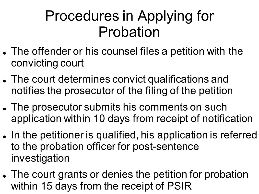 Procedures in Applying for Probation The offender or his counsel files a petition with the convicting court The court determines convict qualifications and notifies the prosecutor of the filing of the petition The prosecutor submits his comments on such application within 10 days from receipt of notification In the petitioner is qualified, his application is referred to the probation officer for post-sentence investigation The court grants or denies the petition for probation within 15 days from the receipt of PSIR