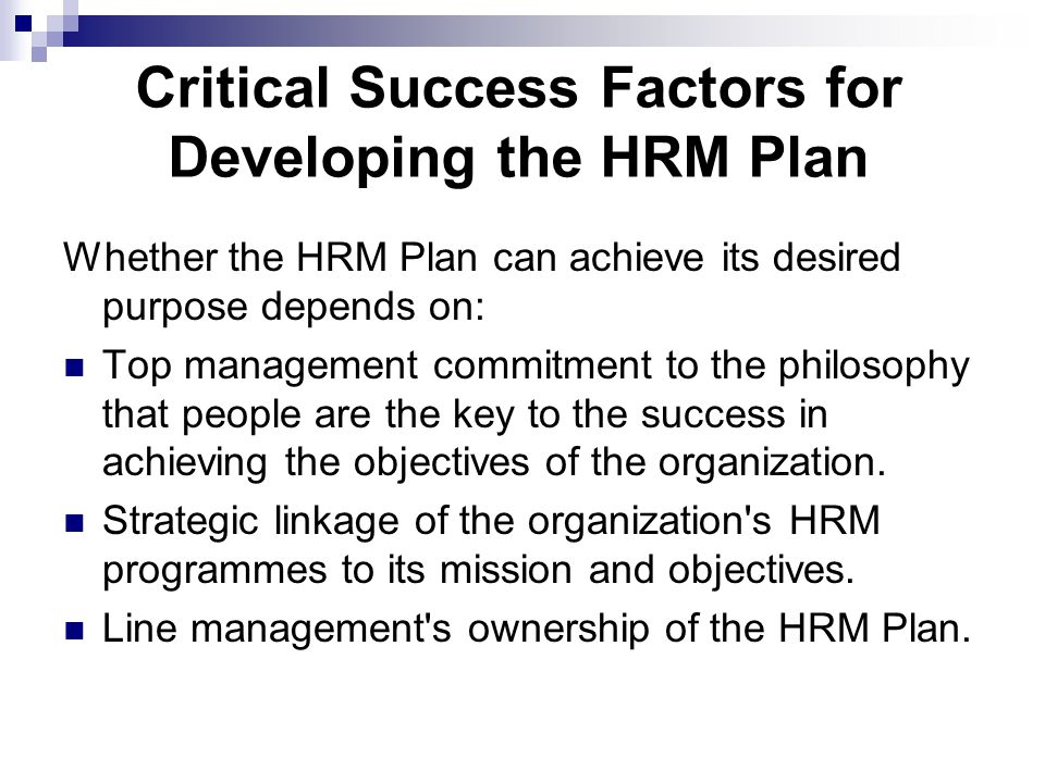 Critical Success Factors for Developing the HRM Plan Whether the HRM Plan can achieve its desired purpose depends on: Top management commitment to the philosophy that people are the key to the success in achieving the objectives of the organization.