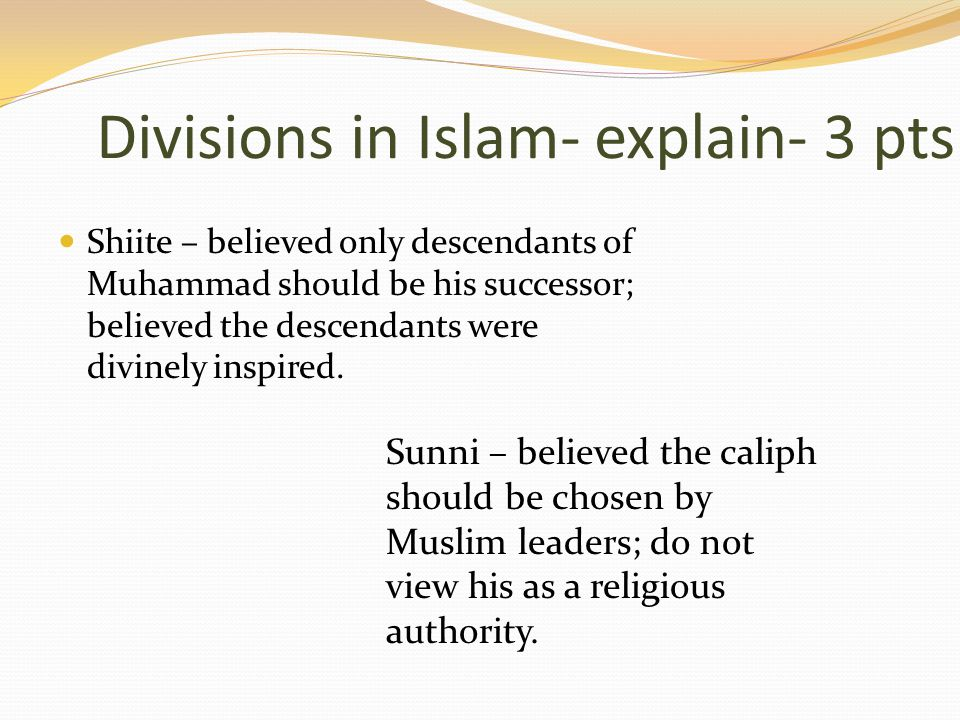 Shiite – believed only descendants of Muhammad should be his successor; believed the descendants were divinely inspired.