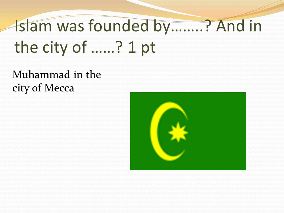 Islam was founded by…….. And in the city of …… 1 pt Muhammad in the city of Mecca