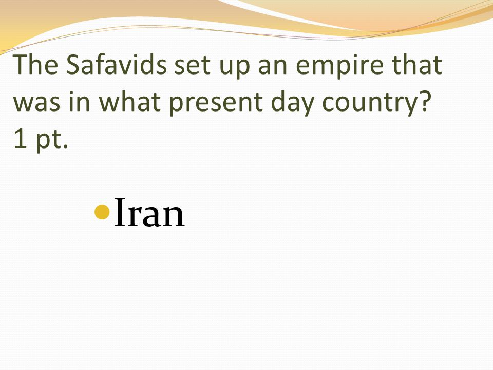 The Safavids set up an empire that was in what present day country 1 pt. Iran