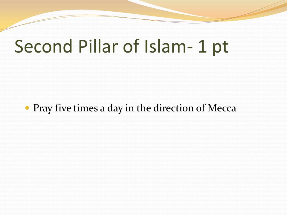Second Pillar of Islam- 1 pt Pray five times a day in the direction of Mecca