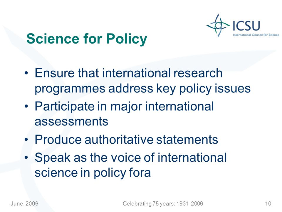 June, 2006Celebrating 75 years: Science for Policy Ensure that international research programmes address key policy issues Participate in major international assessments Produce authoritative statements Speak as the voice of international science in policy fora