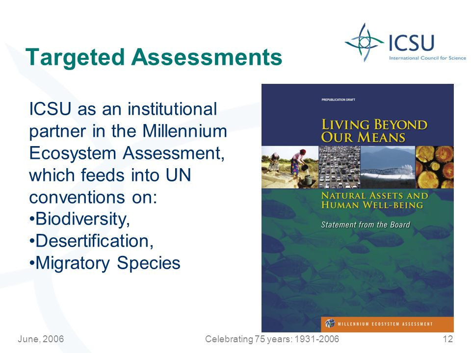 June, 2006Celebrating 75 years: Targeted Assessments ICSU as an institutional partner in the Millennium Ecosystem Assessment, which feeds into UN conventions on: Biodiversity, Desertification, Migratory Species