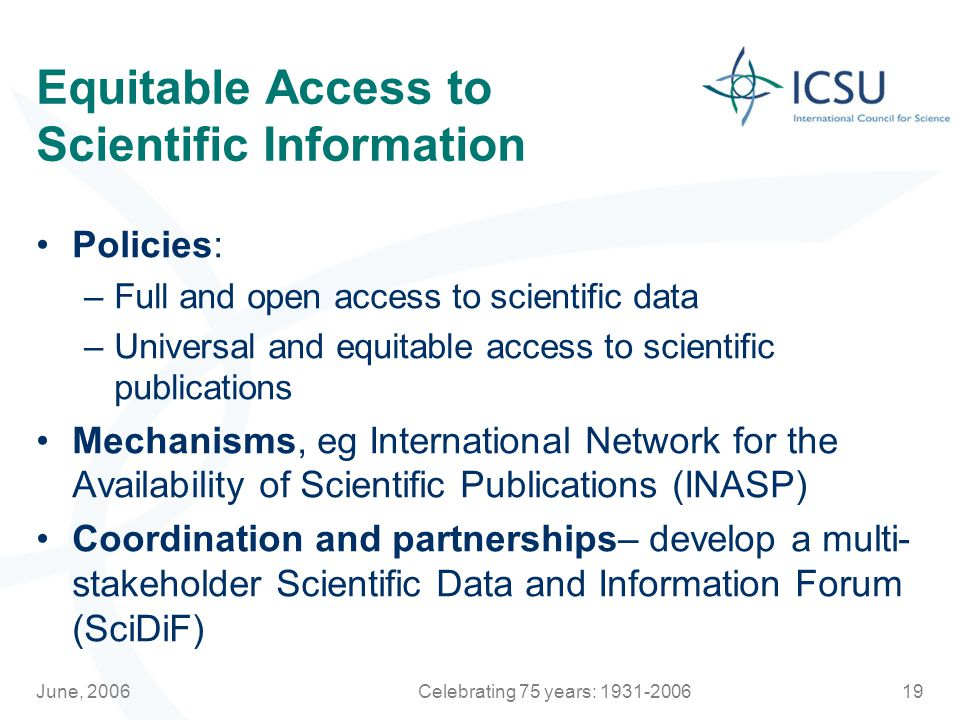 June, 2006Celebrating 75 years: Equitable Access to Scientific Information Policies: –Full and open access to scientific data –Universal and equitable access to scientific publications Mechanisms, eg International Network for the Availability of Scientific Publications (INASP) Coordination and partnerships– develop a multi- stakeholder Scientific Data and Information Forum (SciDiF)
