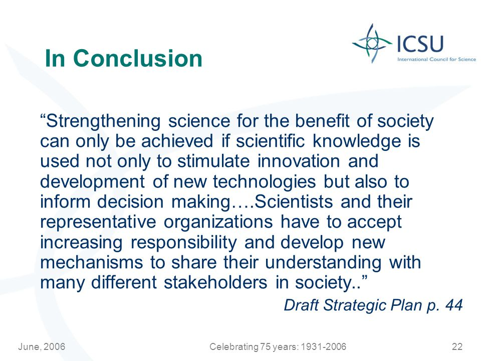 June, 2006Celebrating 75 years: In Conclusion Strengthening science for the benefit of society can only be achieved if scientific knowledge is used not only to stimulate innovation and development of new technologies but also to inform decision making….Scientists and their representative organizations have to accept increasing responsibility and develop new mechanisms to share their understanding with many different stakeholders in society.. Draft Strategic Plan p.