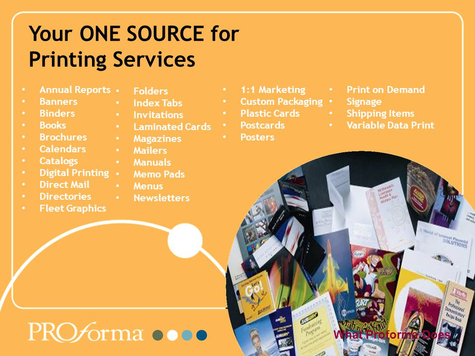 Your ONE SOURCE for Printing Services What Proforma Does Annual Reports Banners Binders Books Brochures Calendars Catalogs Digital Printing Direct Mail Directories Fleet Graphics Folders Index Tabs Invitations Laminated Cards Magazines Mailers Manuals Memo Pads Menus Newsletters 1:1 Marketing Custom Packaging Plastic Cards Postcards Posters Print on Demand Signage Shipping Items Variable Data Print