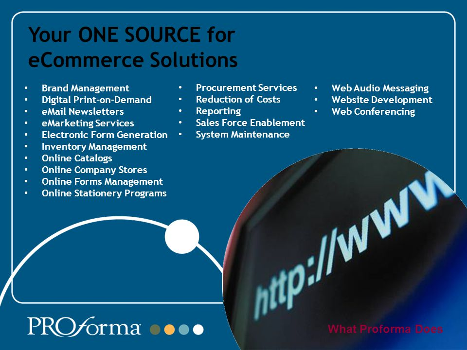 Your ONE SOURCE for eCommerce Solutions What Proforma Does Brand Management Digital Print-on-Demand  Newsletters eMarketing Services Electronic Form Generation Inventory Management Online Catalogs Online Company Stores Online Forms Management Online Stationery Programs Procurement Services Reduction of Costs Reporting Sales Force Enablement System Maintenance Web Audio Messaging Website Development Web Conferencing