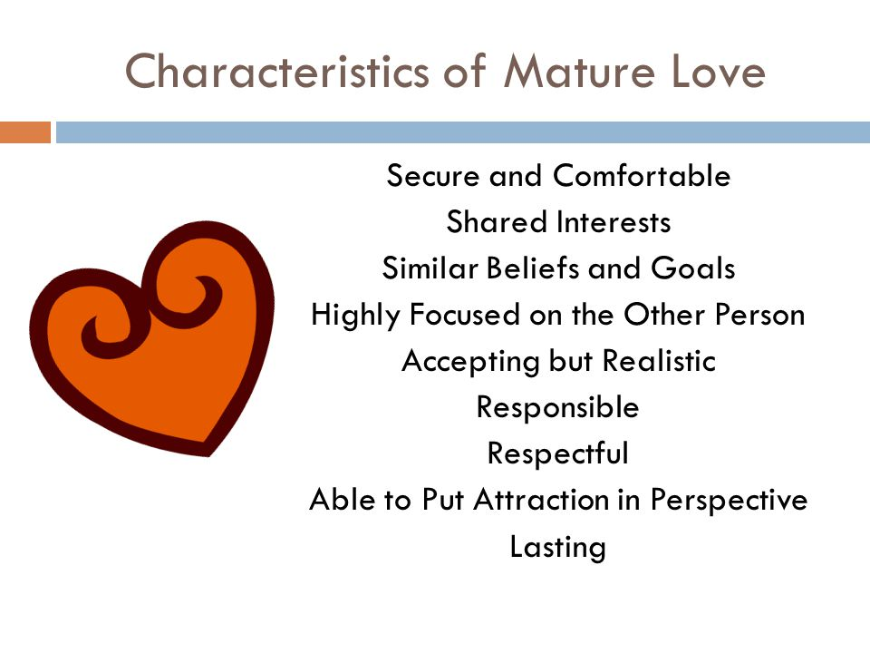 Characteristics of Mature Love Secure and Comfortable Shared Interests Similar Beliefs and Goals Highly Focused on the Other Person Accepting but Realistic Responsible Respectful Able to Put Attraction in Perspective Lasting