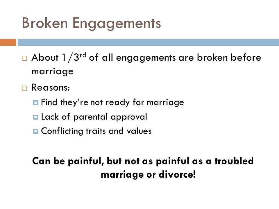 Broken Engagements  About 1/3 rd of all engagements are broken before marriage  Reasons:  Find they're not ready for marriage  Lack of parental approval  Conflicting traits and values Can be painful, but not as painful as a troubled marriage or divorce!