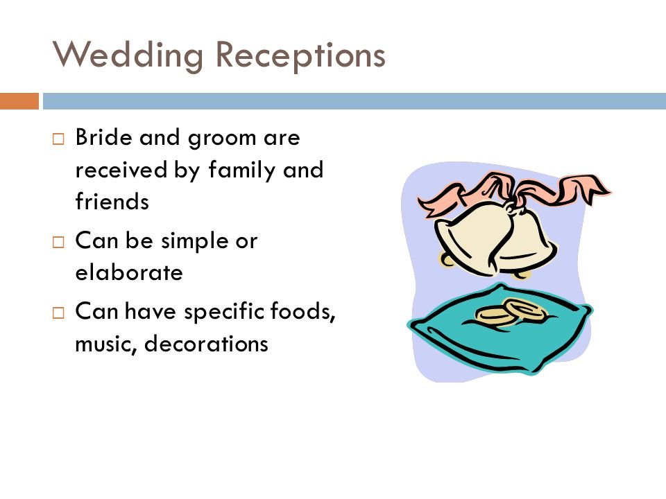 Wedding Receptions  Bride and groom are received by family and friends  Can be simple or elaborate  Can have specific foods, music, decorations