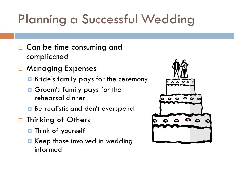 Planning a Successful Wedding  Can be time consuming and complicated  Managing Expenses  Bride's family pays for the ceremony  Groom's family pays for the rehearsal dinner  Be realistic and don't overspend  Thinking of Others  Think of yourself  Keep those involved in wedding informed