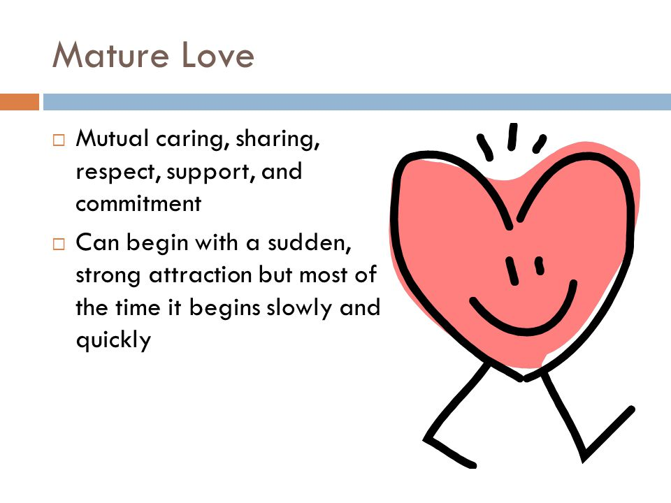 Mature Love  Mutual caring, sharing, respect, support, and commitment  Can begin with a sudden, strong attraction but most of the time it begins slowly and quickly