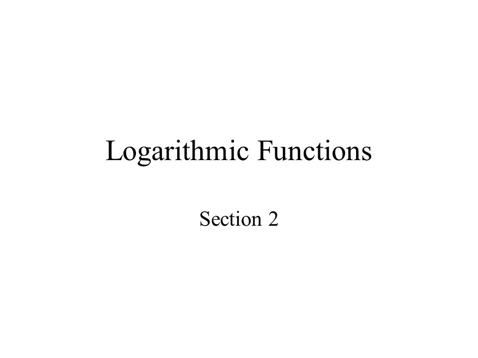 Logarithmic Functions Section 2