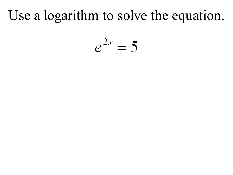 Use a logarithm to solve the equation.