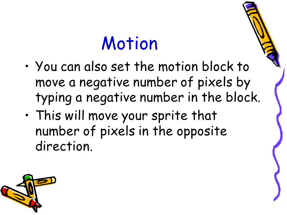 Motion You can also set the motion block to move a negative number of pixels by typing a negative number in the block.