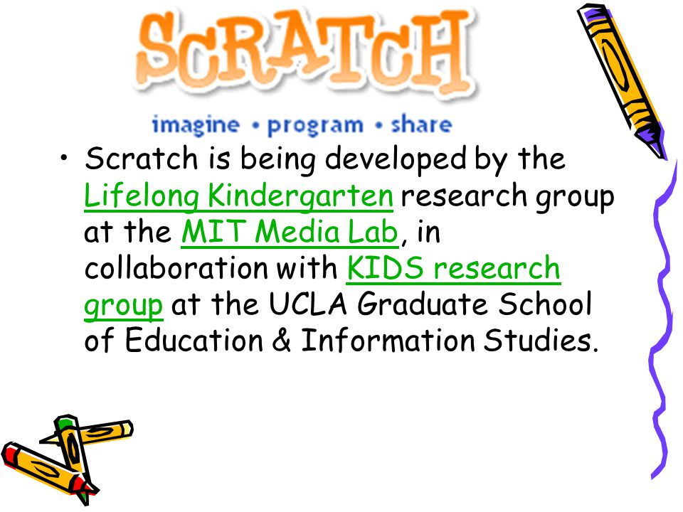 Scratch is being developed by the Lifelong Kindergarten research group at the MIT Media Lab, in collaboration with KIDS research group at the UCLA Graduate School of Education & Information Studies.