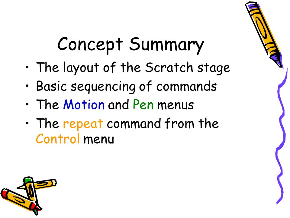 Concept Summary The layout of the Scratch stage Basic sequencing of commands The Motion and Pen menus The repeat command from the Control menu