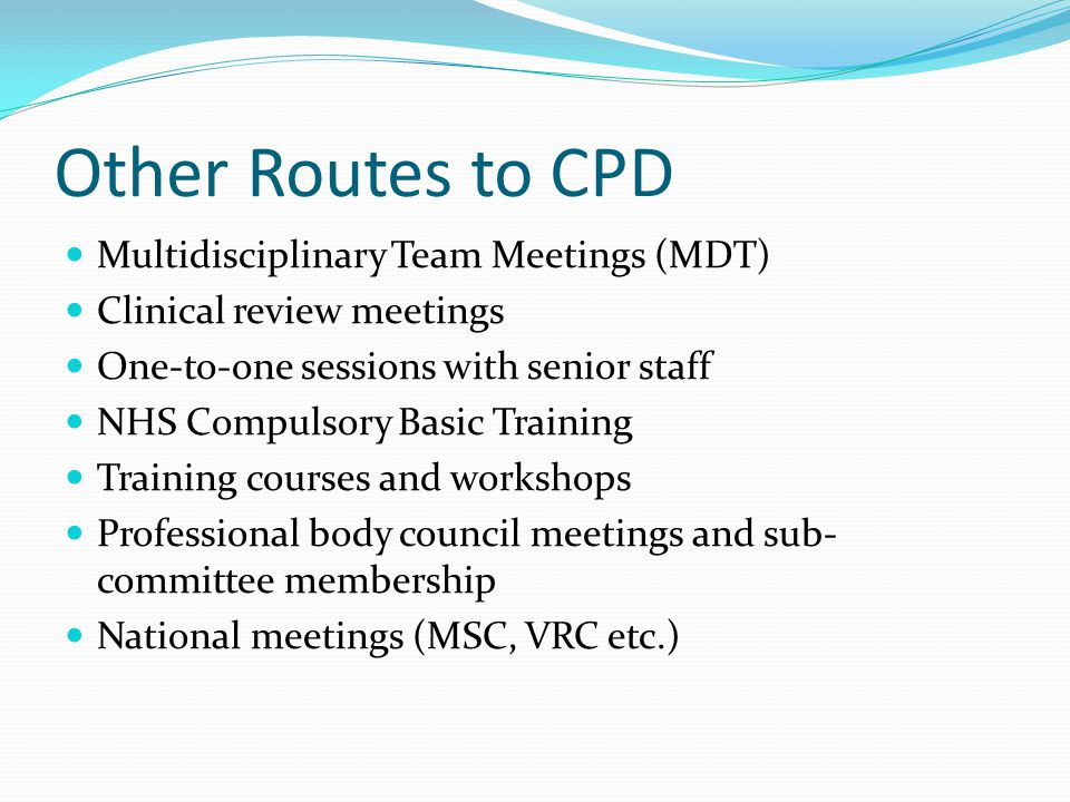 Other Routes to CPD Multidisciplinary Team Meetings (MDT) Clinical review meetings One-to-one sessions with senior staff NHS Compulsory Basic Training Training courses and workshops Professional body council meetings and sub- committee membership National meetings (MSC, VRC etc.)