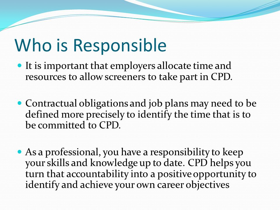 Who is Responsible It is important that employers allocate time and resources to allow screeners to take part in CPD.