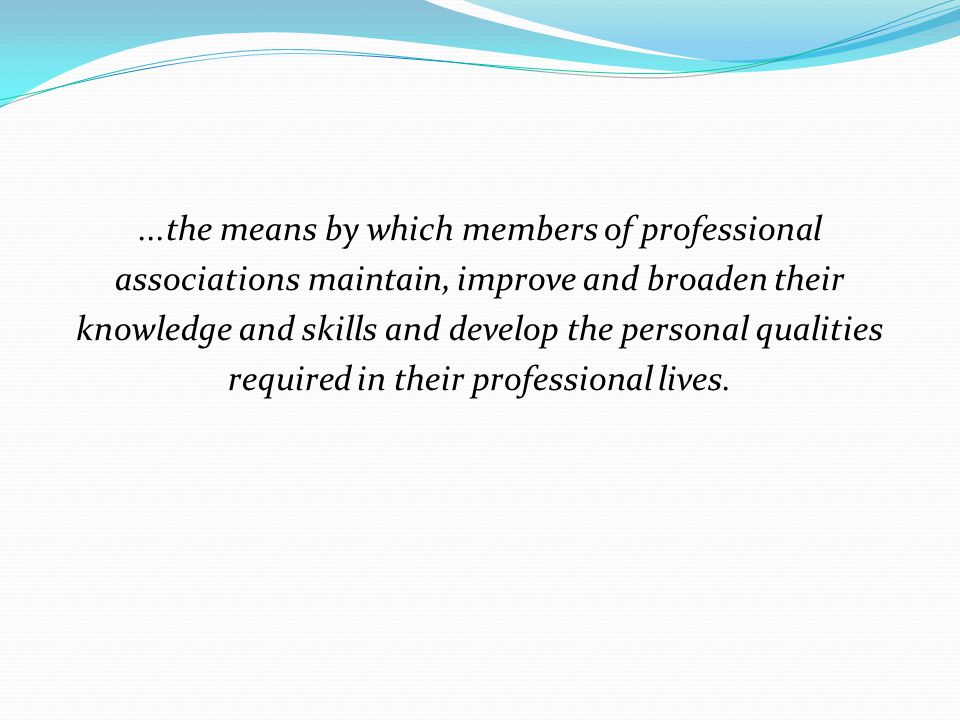 ...the means by which members of professional associations maintain, improve and broaden their knowledge and skills and develop the personal qualities required in their professional lives.
