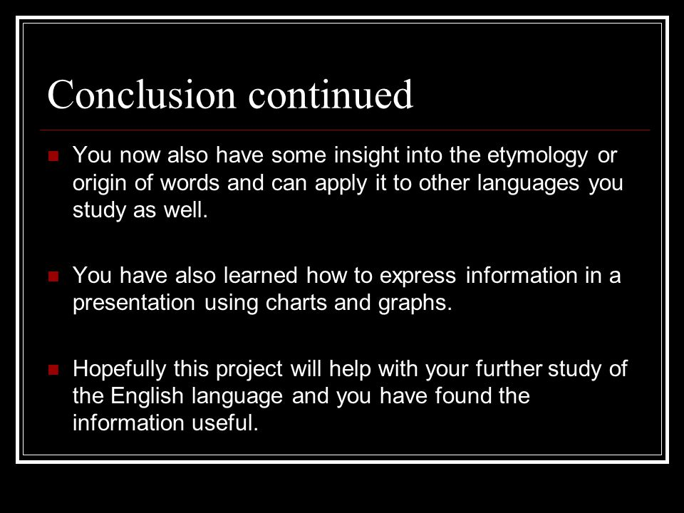Conclusion continued You now also have some insight into the etymology or origin of words and can apply it to other languages you study as well.