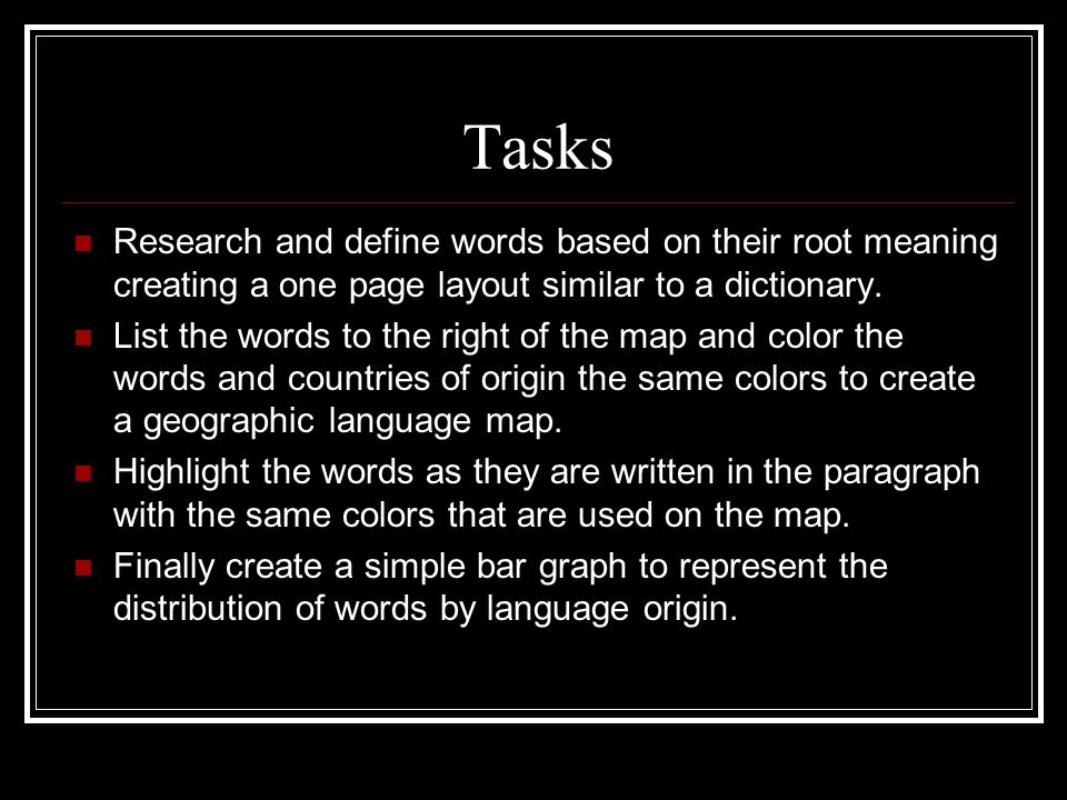 Tasks Research and define words based on their root meaning creating a one page layout similar to a dictionary.