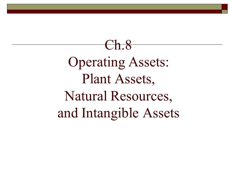 Ch.8 Operating Assets: Plant Assets, Natural Resources, and Intangible Assets