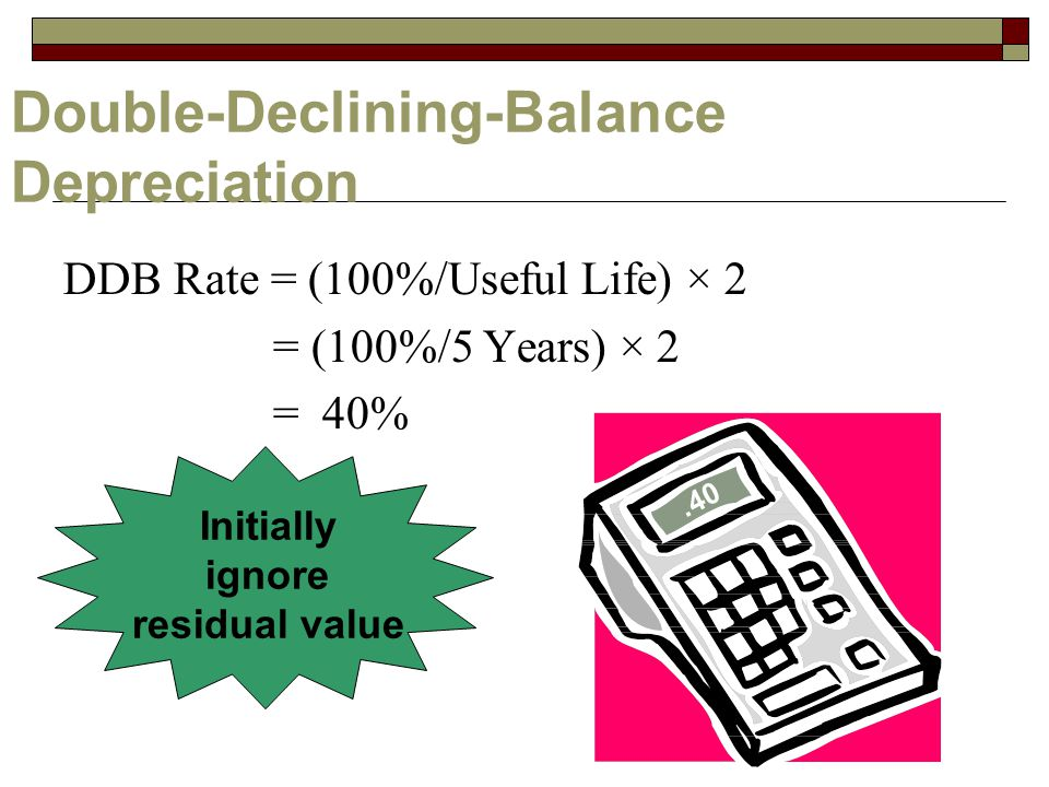 Double-Declining-Balance Depreciation DDB Rate = (100%/Useful Life) × 2 = (100%/5 Years) × 2 = 40%.40 Initially ignore residual value
