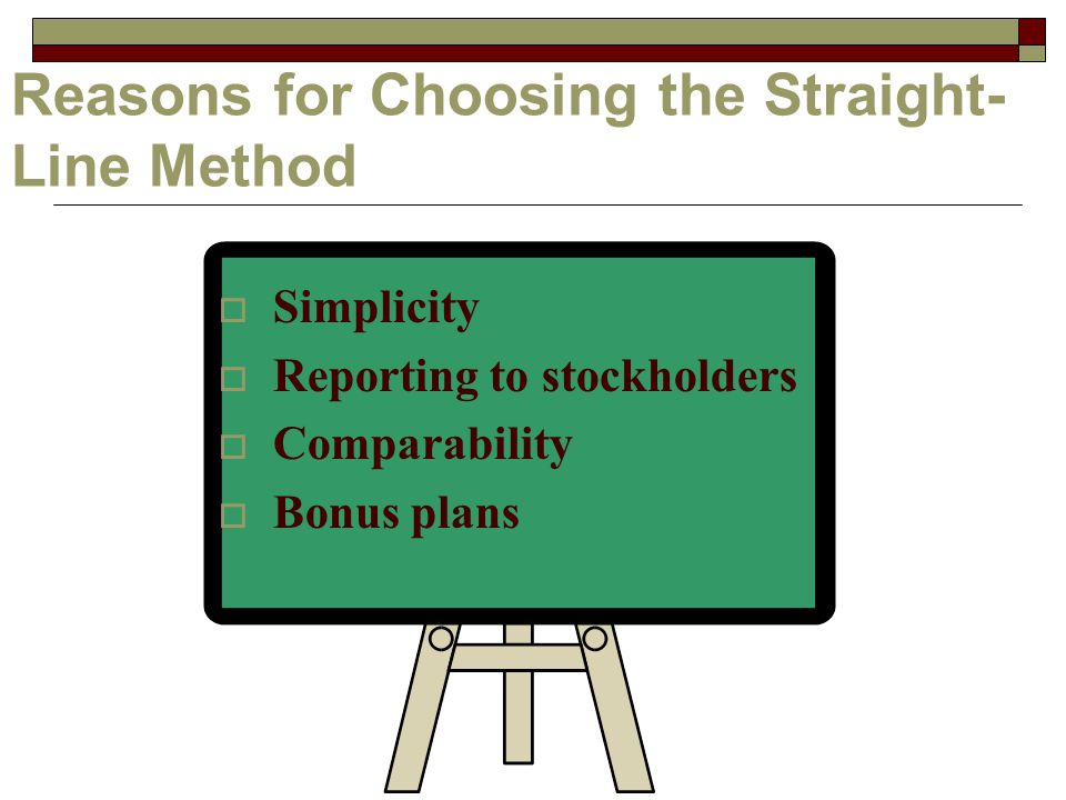 Reasons for Choosing the Straight- Line Method  Simplicity  Reporting to stockholders  Comparability  Bonus plans