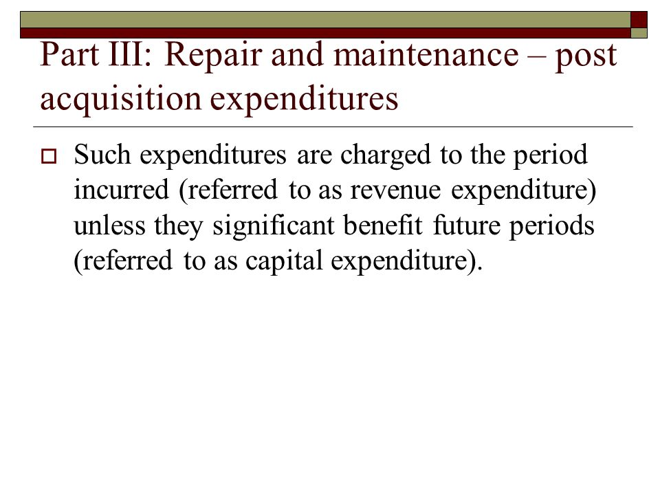 Part III: Repair and maintenance – post acquisition expenditures  Such expenditures are charged to the period incurred (referred to as revenue expenditure) unless they significant benefit future periods (referred to as capital expenditure).