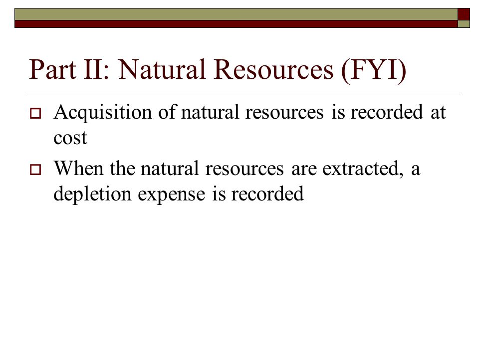 Part II: Natural Resources (FYI)  Acquisition of natural resources is recorded at cost  When the natural resources are extracted, a depletion expense is recorded