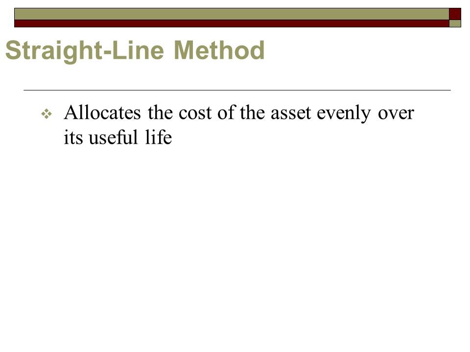 Straight-Line Method  Allocates the cost of the asset evenly over its useful life