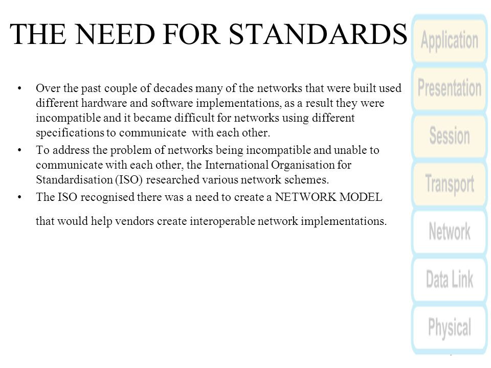 THE NEED FOR STANDARDS Over the past couple of decades many of the networks that were built used different hardware and software implementations, as a result they were incompatible and it became difficult for networks using different specifications to communicate with each other.