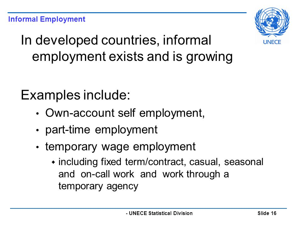 - UNECE Statistical Division Slide 16 In developed countries, informal employment exists and is growing Examples include: Own-account self employment, part-time employment temporary wage employment  including fixed term/contract, casual, seasonal and on-call work and work through a temporary agency Informal Employment