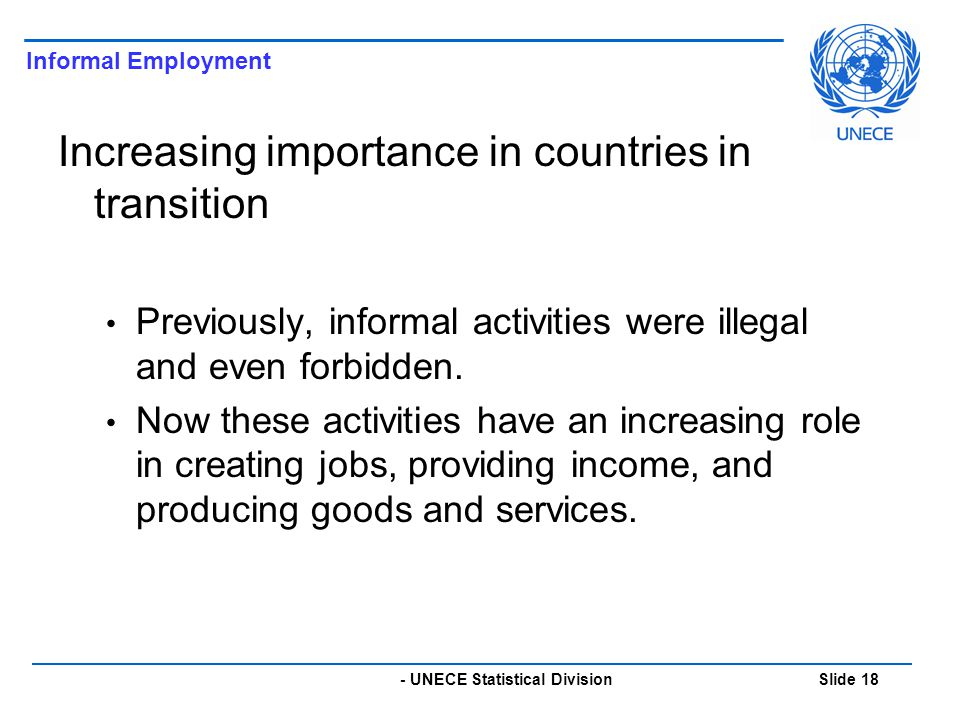 - UNECE Statistical Division Slide 18 Increasing importance in countries in transition Previously, informal activities were illegal and even forbidden.