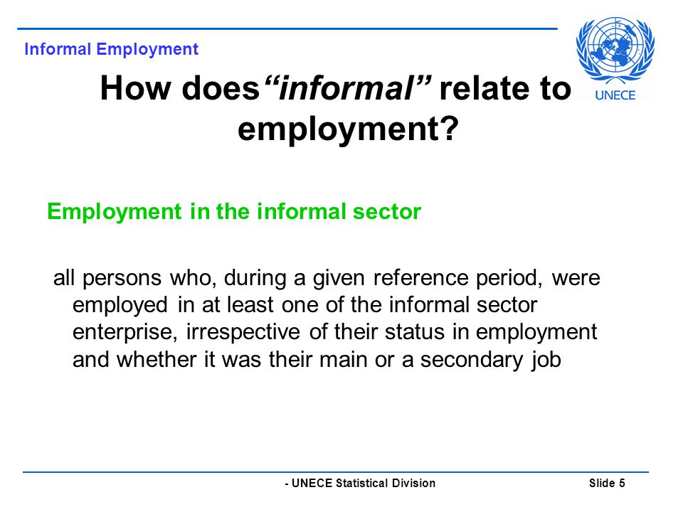 - UNECE Statistical Division Slide 5 Informal Employment How does informal relate to employment.