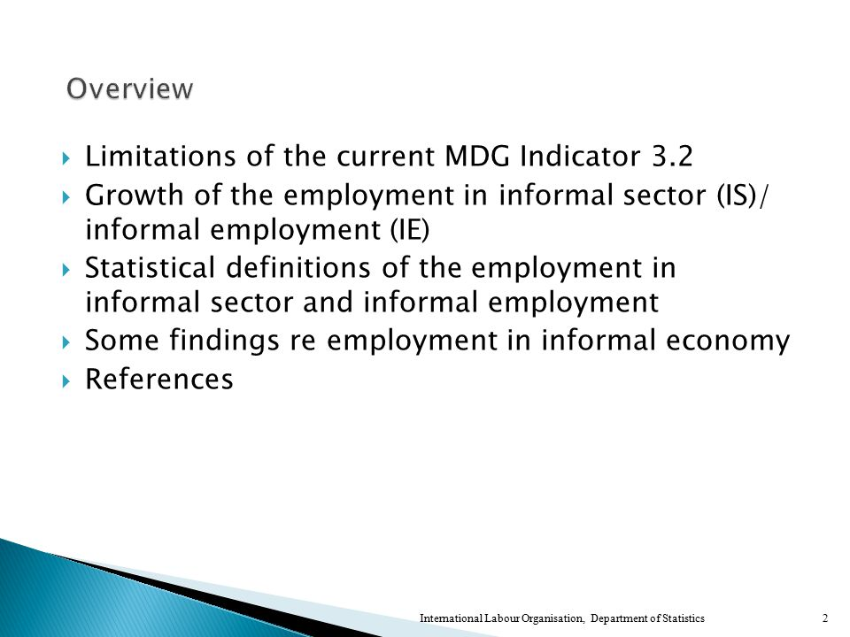  Limitations of the current MDG Indicator 3.2  Growth of the employment in informal sector (IS)/ informal employment (IE)  Statistical definitions of the employment in informal sector and informal employment  Some findings re employment in informal economy  References 2International Labour Organisation, Department of Statistics