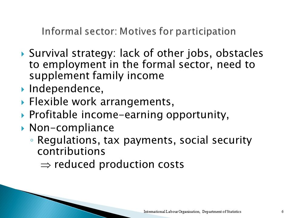  Survival strategy: lack of other jobs, obstacles to employment in the formal sector, need to supplement family income  Independence,  Flexible work arrangements,  Profitable income-earning opportunity,  Non-compliance ◦ Regulations, tax payments, social security contributions  reduced production costs 6International Labour Organisation, Department of Statistics