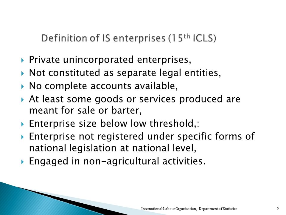  Private unincorporated enterprises,  Not constituted as separate legal entities,  No complete accounts available,  At least some goods or services produced are meant for sale or barter,  Enterprise size below low threshold,:  Enterprise not registered under specific forms of national legislation at national level,  Engaged in non-agricultural activities.