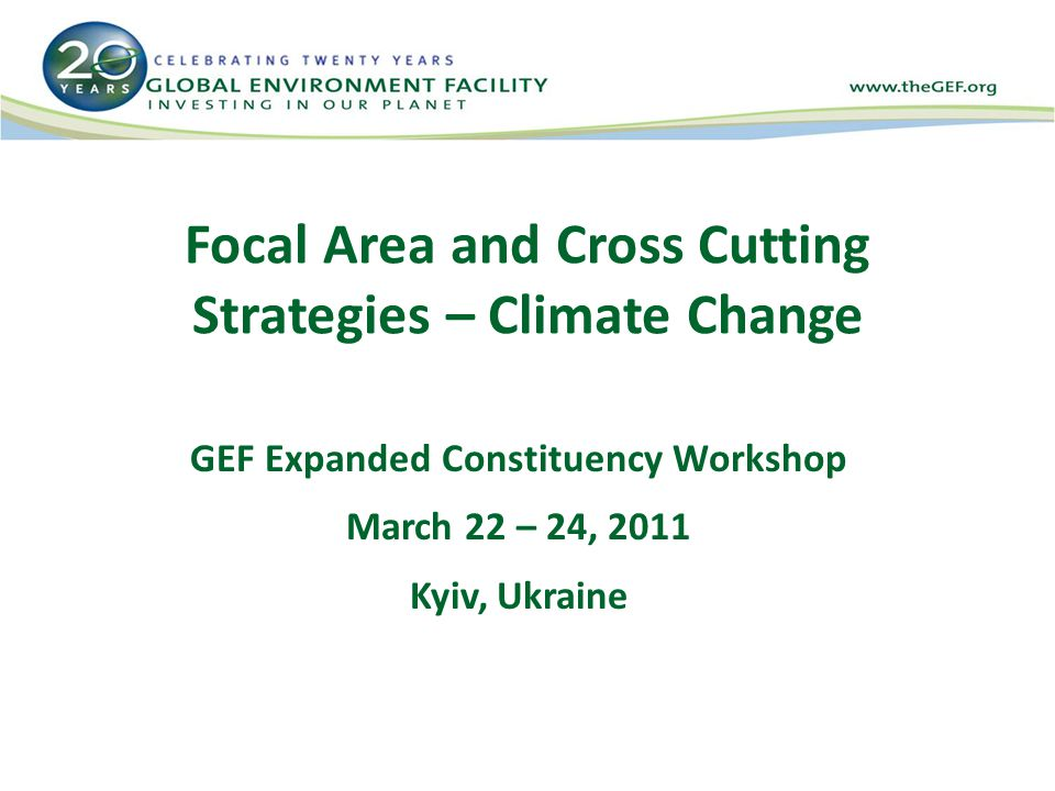 Focal Area and Cross Cutting Strategies – Climate Change GEF Expanded Constituency Workshop March 22 – 24, 2011 Kyiv, Ukraine