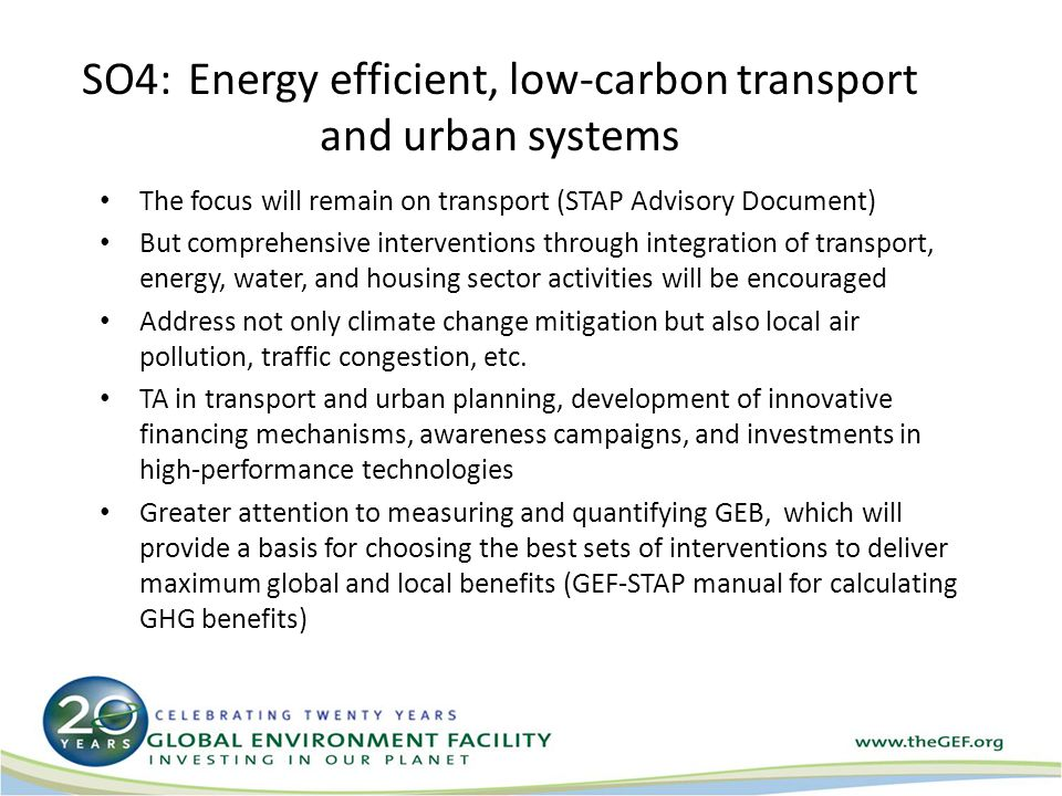 SO4:Energy efficient, low-carbon transport and urban systems The focus will remain on transport (STAP Advisory Document) But comprehensive interventions through integration of transport, energy, water, and housing sector activities will be encouraged Address not only climate change mitigation but also local air pollution, traffic congestion, etc.