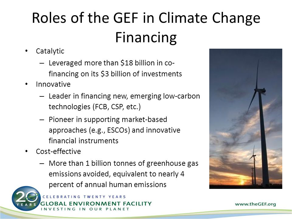 Roles of the GEF in Climate Change Financing Catalytic – Leveraged more than $18 billion in co- financing on its $3 billion of investments Innovative – Leader in financing new, emerging low-carbon technologies (FCB, CSP, etc.) – Pioneer in supporting market-based approaches (e.g., ESCOs) and innovative financial instruments Cost-effective – More than 1 billion tonnes of greenhouse gas emissions avoided, equivalent to nearly 4 percent of annual human emissions